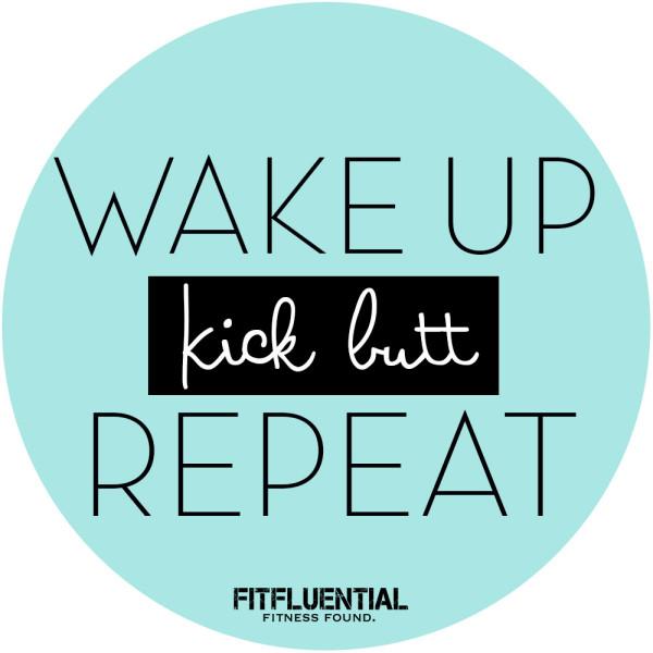 wake up kick butt repeat